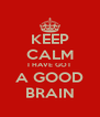 KEEP CALM I HAVE GOT A GOOD BRAIN - Personalised Poster A4 size