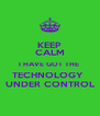 KEEP CALM I HAVE GOT THE  TECHNOLOGY  UNDER CONTROL - Personalised Poster A4 size