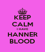 KEEP CALM I HAVE HANNER BLOOD - Personalised Poster A4 size