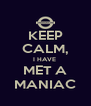 KEEP CALM, I HAVE  MET A MANIAC - Personalised Poster A4 size