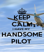 KEEP CALM I HAVE MY  HANDSOME PILOT  - Personalised Poster A4 size