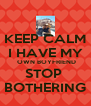 KEEP CALM I HAVE MY  OWN BOYFRIEND STOP  BOTHERING - Personalised Poster A4 size