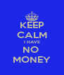 KEEP CALM I HAVE NO  MONEY - Personalised Poster A4 size