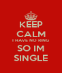 KEEP CALM I HAVE NO RING SO IM SINGLE - Personalised Poster A4 size