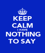 KEEP CALM I HAVE  NOTHING TO SAY - Personalised Poster A4 size