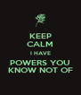 KEEP CALM I HAVE POWERS YOU KNOW NOT OF - Personalised Poster A4 size