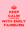 KEEP CALM I HAVE SEX WITH EMILY FAIRBURN - Personalised Poster A4 size