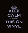 KEEP CALM I HAVE THIS ON VINYL - Personalised Poster A4 size