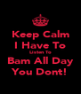 Keep Calm I Have To Listen To Bam All Day You Dont! - Personalised Poster A4 size