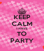 KEEP CALM I HAVE TO PARTY - Personalised Poster A4 size