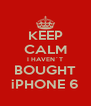 KEEP CALM I HAVEN´T BOUGHT iPHONE 6 - Personalised Poster A4 size