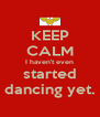 KEEP CALM I haven't even started dancing yet. - Personalised Poster A4 size