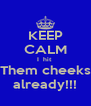 KEEP CALM I  hit  Them cheeks already!!! - Personalised Poster A4 size