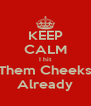 KEEP CALM I hit Them Cheeks Already - Personalised Poster A4 size