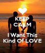 KEEP CALM I I Want This Kind Of LOVE - Personalised Poster A4 size