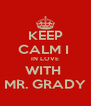 KEEP CALM I  IN LOVE WITH  MR. GRADY - Personalised Poster A4 size