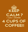 KEEP  CALM ? I JUST DRANK 4 CUPS OF  COFFEE!! - Personalised Poster A4 size