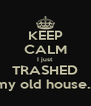 KEEP CALM I just TRASHED my old house... - Personalised Poster A4 size