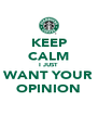 KEEP CALM I JUST WANT YOUR OPINION - Personalised Poster A4 size