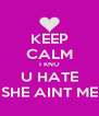 KEEP CALM I KNO U HATE SHE AINT ME - Personalised Poster A4 size