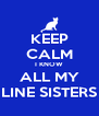 KEEP CALM I KNOW ALL MY LINE SISTERS - Personalised Poster A4 size