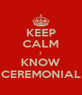 KEEP CALM I KNOW CEREMONIAL - Personalised Poster A4 size