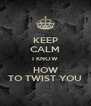 KEEP CALM I KNOW HOW TO TWIST YOU - Personalised Poster A4 size