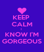 KEEP  CALM I  KNOW I'M GORGEOUS - Personalised Poster A4 size