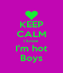 KEEP CALM I know  I'm hot Boys - Personalised Poster A4 size