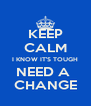 KEEP CALM I KNOW IT'S TOUGH NEED A  CHANGE - Personalised Poster A4 size