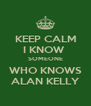 KEEP CALM I KNOW  SOMEONE WHO KNOWS ALAN KELLY - Personalised Poster A4 size