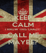 KEEP CALM I KNOW THIS CRAZY! CALL ME MAYBE? - Personalised Poster A4 size