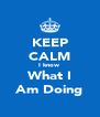 KEEP CALM I know What I Am Doing - Personalised Poster A4 size