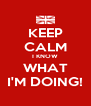 KEEP CALM I KNOW WHAT I'M DOING! - Personalised Poster A4 size