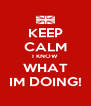 KEEP CALM I KNOW WHAT IM DOING! - Personalised Poster A4 size