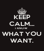 KEEP CALM... I KNOW  WHAT YOU WANT. - Personalised Poster A4 size