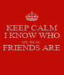 KEEP CALM I KNOW WHO MY REAL  FRIENDS ARE  - Personalised Poster A4 size