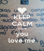 KEEP CALM I know  you love me - Personalised Poster A4 size