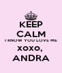 KEEP CALM I KNOW YOU LOVE ME xoxo,  ANDRA - Personalised Poster A4 size