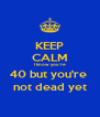 KEEP CALM I know you're 40 but you're  not dead yet - Personalised Poster A4 size