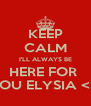 KEEP CALM I'LL ALWAYS BE HERE FOR  YOU ELYSIA <3. - Personalised Poster A4 size