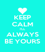 KEEP CALM I'LL ALWAYS BE YOURS - Personalised Poster A4 size