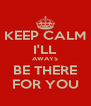 KEEP CALM I'LL AWAYS BE THERE FOR YOU - Personalised Poster A4 size