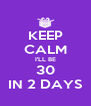 KEEP CALM I'LL BE 30 IN 2 DAYS - Personalised Poster A4 size