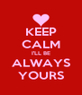 KEEP CALM I'LL BE ALWAYS YOURS - Personalised Poster A4 size