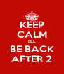 KEEP CALM I'LL BE BACK AFTER 2 - Personalised Poster A4 size