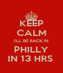 KEEP CALM I'LL BE BACK IN PHILLY IN 13 HRS  - Personalised Poster A4 size