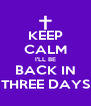 KEEP CALM I'LL BE BACK IN THREE DAYS - Personalised Poster A4 size