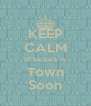 KEEP CALM I'll be back in Town Soon - Personalised Poster A4 size