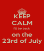KEEP CALM I'll be back on the 23rd of July - Personalised Poster A4 size